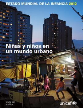 Estado Mundial de la Infancia 2012: niños y niñas en un mundo urbano.