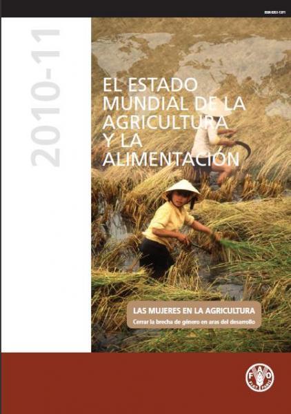 El Estado Mundial de la Agricultura y la Alimentación. Las Mujeres en la Agricultura. Cerrar la brecha de género en aras del desarrollo