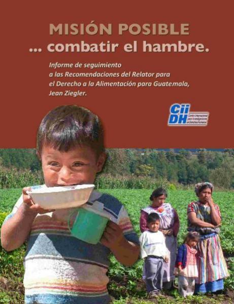 MISIÓN POSIBLE … combatir el hambre. Informe de seguimiento a las Recomendaciones del Relator para el Derecho a la Alimentación para Guatemala, Jean Ziegler.